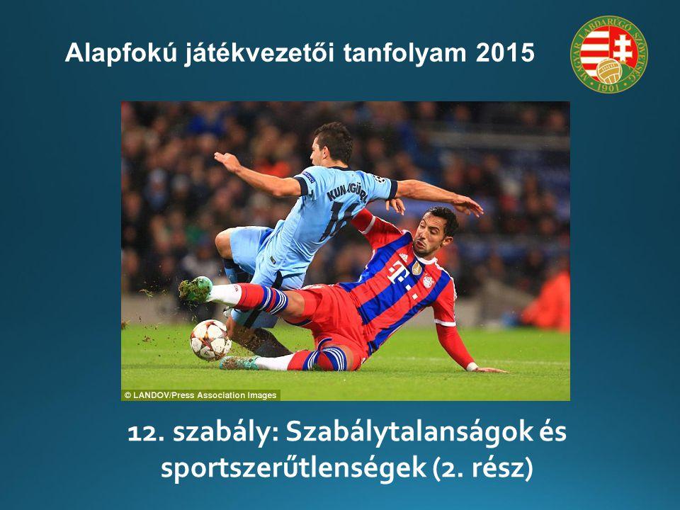 12. szabály: Szabálytalanságok és sportszerűtlenségek (2. rész) Alapfokú játékvezetői tanfolyam 2015