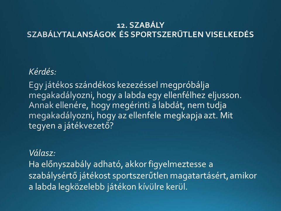 Válasz: Ha előnyszabály adható, akkor figyelmeztesse a szabálysértő játékost sportszerűtlen magatartásért, amikor a labda legközelebb játékon kívülre kerül.
