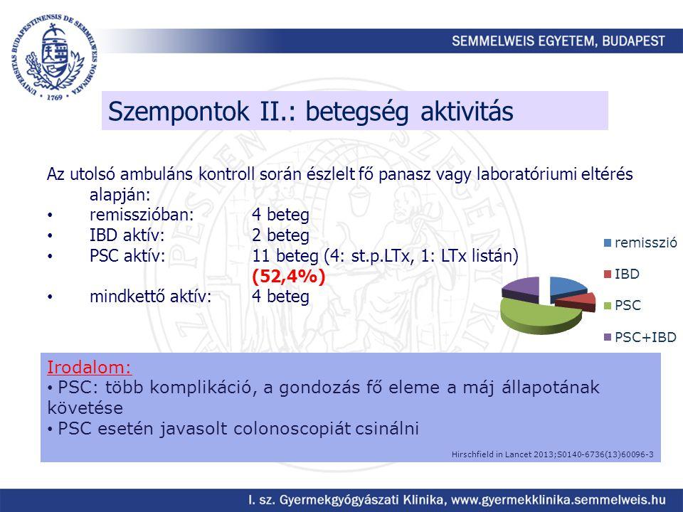 Szempontok II.: betegség aktivitás Az utolsó ambuláns kontroll során észlelt fő panasz vagy laboratóriumi eltérés alapján: remisszióban: 4 beteg IBD aktív: 2 beteg PSC aktív: 11 beteg (4: st.p.LTx, 1: LTx listán) (52,4%) mindkettő aktív:4 beteg Irodalom: PSC: több komplikáció, a gondozás fő eleme a máj állapotának követése PSC esetén javasolt colonoscopiát csinálni Hirschfield in Lancet 2013;S0140-6736(13)60096-3