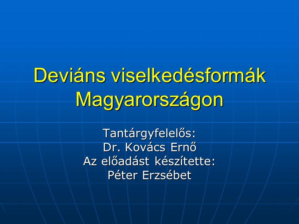 Deviáns viselkedésformák Magyarországon Tantárgyfelelős: Dr. Kovács Ernő Az előadást készítette: Péter Erzsébet