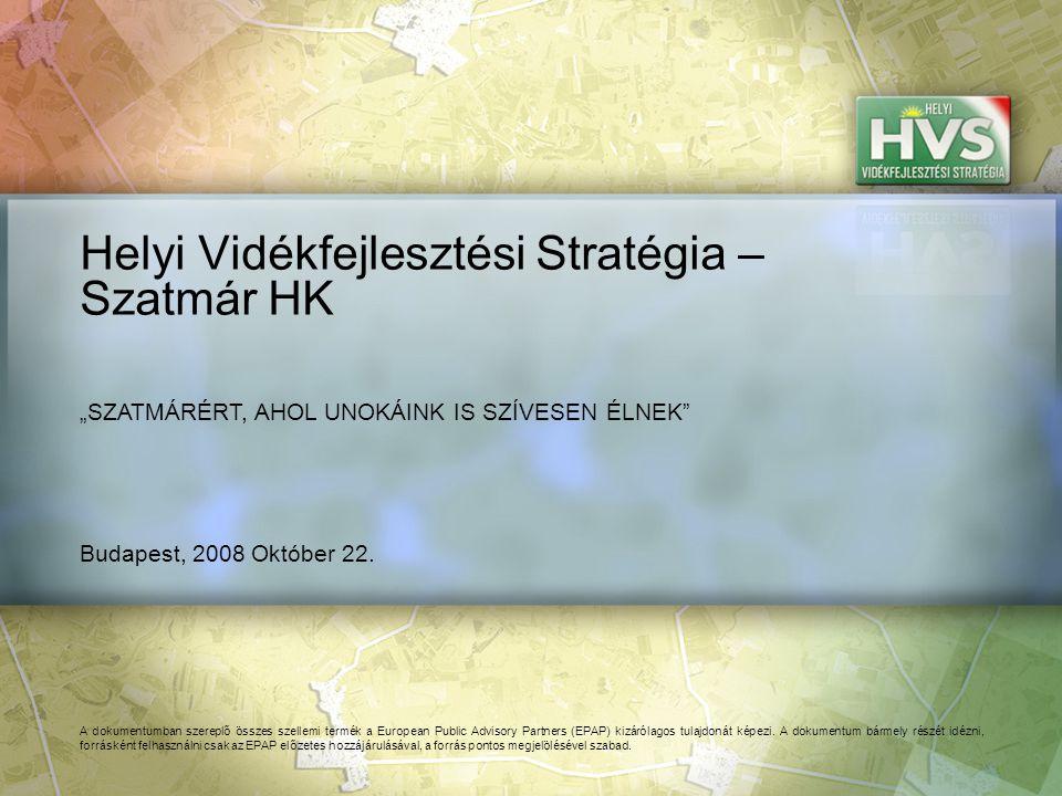 Budapest, 2008 Október 22. Helyi Vidékfejlesztési Stratégia – Szatmár HK A dokumentumban szereplő összes szellemi termék a European Public Advisory Pa