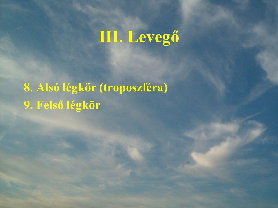 III. Levegő 8. Alsó légkör (troposzféra) 9. Felső légkör