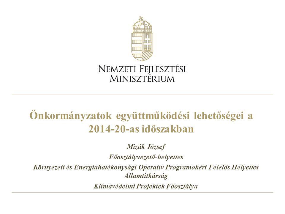 Önkormányzatok együttműködési lehetőségei a 2014-20-as időszakban Mizák József Főosztályvezető-helyettes Környezeti és Energiahatékonysági Operatív Pr