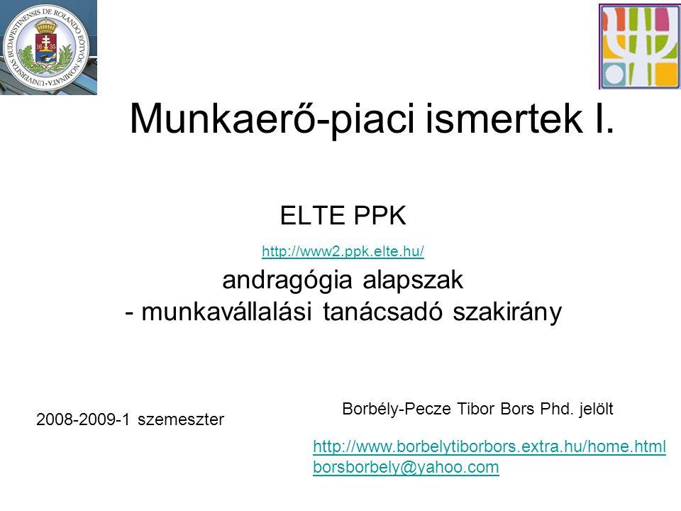 Munkaerő-piaci ismertek I. ELTE PPK http://www2.ppk.elte.hu/ andragógia alapszak - munkavállalási tanácsadó szakirány 2008-2009-1 szemeszter Borbély-P