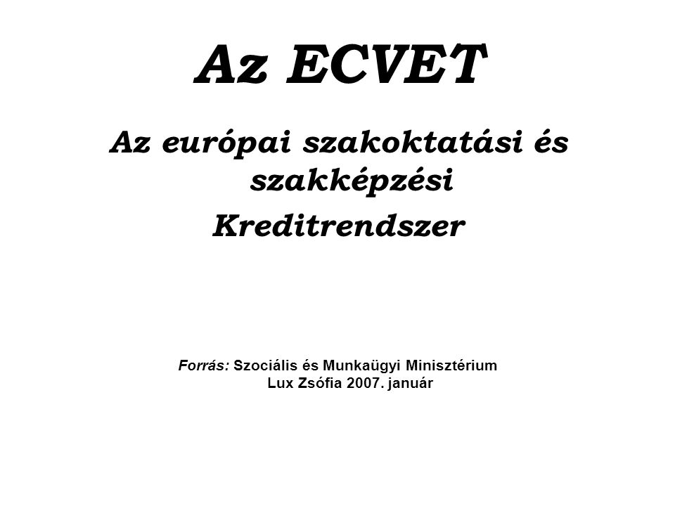 Az ECVET Az európai szakoktatási és szakképzési Kreditrendszer Forrás: Szociális és Munkaügyi Minisztérium Lux Zsófia 2007. január
