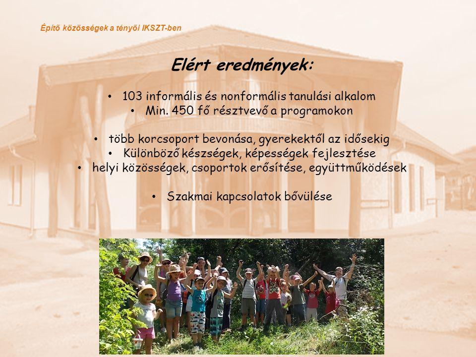Építő közösségek a tényői IKSZT-ben Elért eredmények: 103 informális és nonformális tanulási alkalom Min. 450 fő résztvevő a programokon több korcsopo