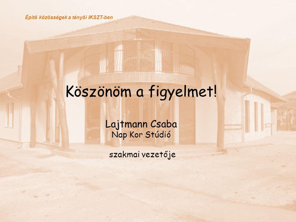 Építő közösségek a tényői IKSZT-ben Köszönöm a figyelmet! Lajtmann Csaba Nap Kor Stúdió szakmai vezetője
