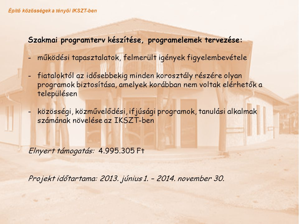 Építő közösségek a tényői IKSZT-ben Projekt időtartama: 2013. június 1. – 2014. november 30. Szakmai programterv készítése, programelemek tervezése: -