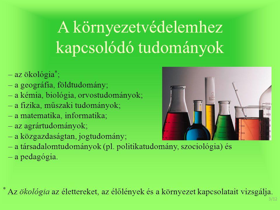 A környezetvédelemhez kapcsolódó tudományok – az ökológia * ; – a geográfia, földtudomány; – a kémia, biológia, orvostudományok; – a fizika, műszaki tudományok; – a matematika, informatika; – az agrártudományok; – a közgazdaságtan, jogtudomány; – a társadalomtudományok (pl.
