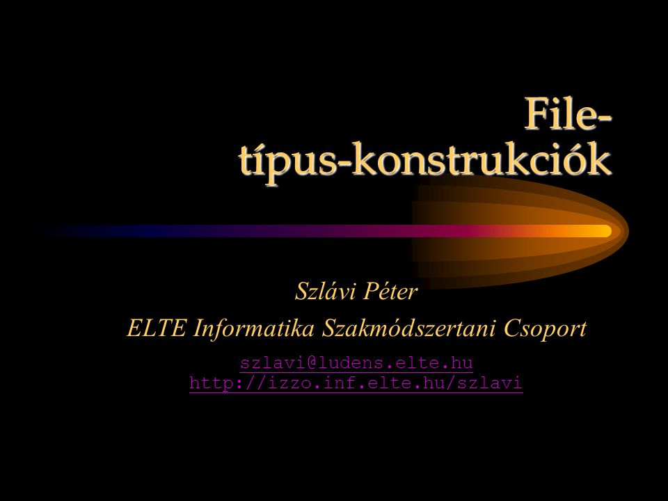 File- típus-konstrukciók Szlávi Péter ELTE Informatika Szakmódszertani Csoport szlavi@ludens.elte.hu http://izzo.inf.elte.hu/szlavi