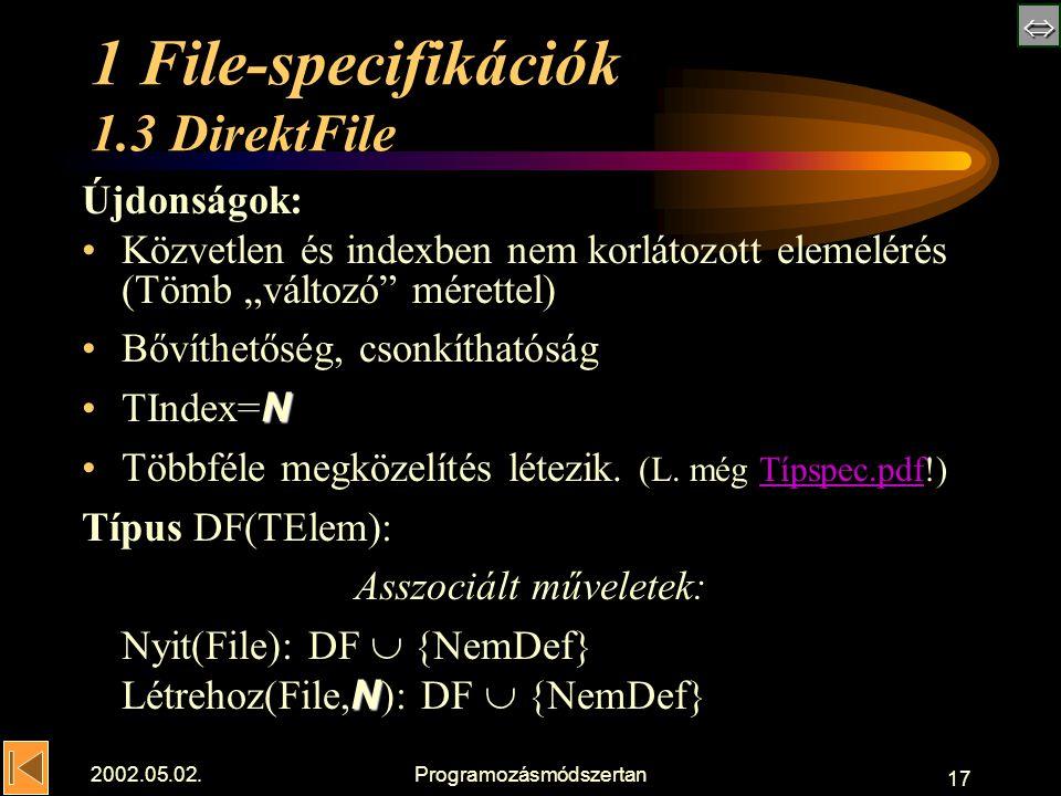 """ 2002.05.02.Programozásmódszertan 17 1 File-specifikációk 1.3 DirektFile Újdonságok: Közvetlen és indexben nem korlátozott elemelérés (Tömb """"változó mérettel) Bővíthetőség, csonkíthatóság NTIndex= N Többféle megközelítés létezik."""