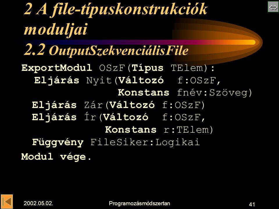  2002.05.02.Programozásmódszertan 41 2 A file-típuskonstrukciók moduljai 2.2 OutputSzekvenciálisFile ExportModul OSzF(Típus TElem): Eljárás Nyit(Változó f:OSzF, Konstans fnév:Szöveg) Eljárás Zár(Változó f:OSzF) Eljárás Ír(Változó f:OSzF, Konstans r:TElem) Függvény FileSiker:Logikai Modul vége.