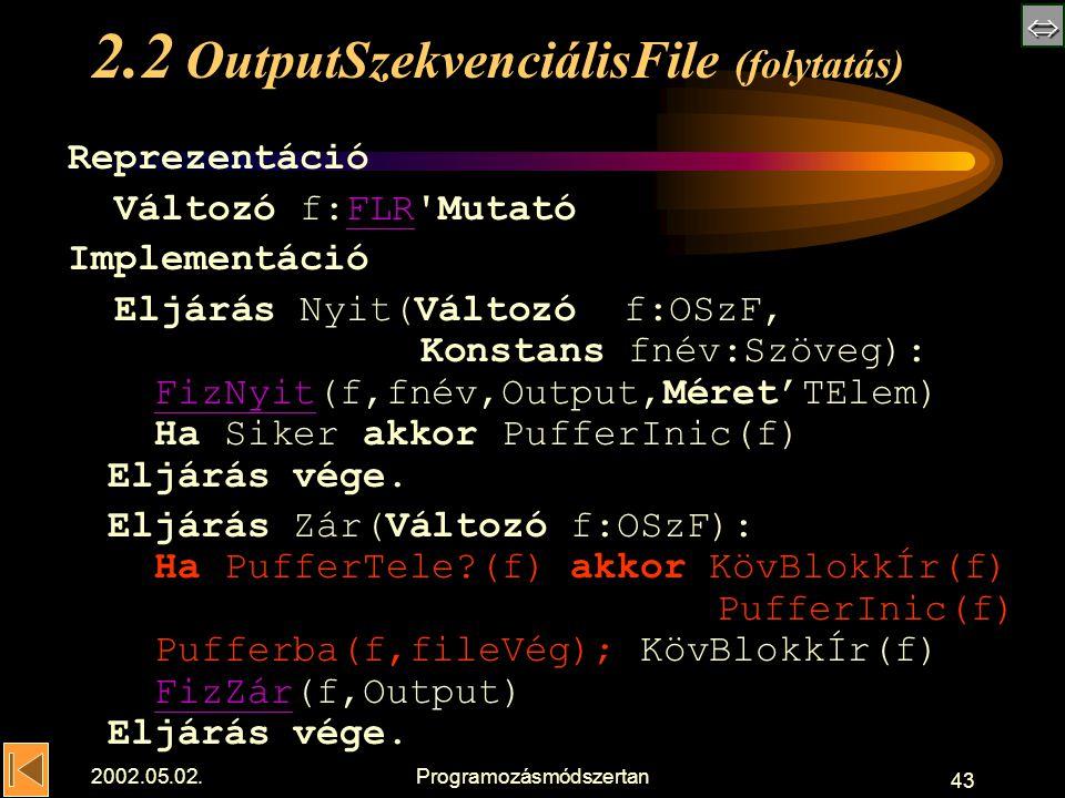  2002.05.02.Programozásmódszertan 43 2.2 OutputSzekvenciálisFile (folytatás) Reprezentáció Változó f:FLR MutatóFLR Implementáció Eljárás Nyit(Változó f:OSzF, Konstans fnév:Szöveg): FizNyit(f,fnév,Output,Méret'TElem) Ha Siker akkor PufferInic(f) Eljárás vége.FizNyit Eljárás Zár(Változó f:OSzF): Ha PufferTele (f) akkor KövBlokkÍr(f) PufferInic(f) Pufferba(f,fileVég); KövBlokkÍr(f) FizZár(f,Output) Eljárás vége.FizZár