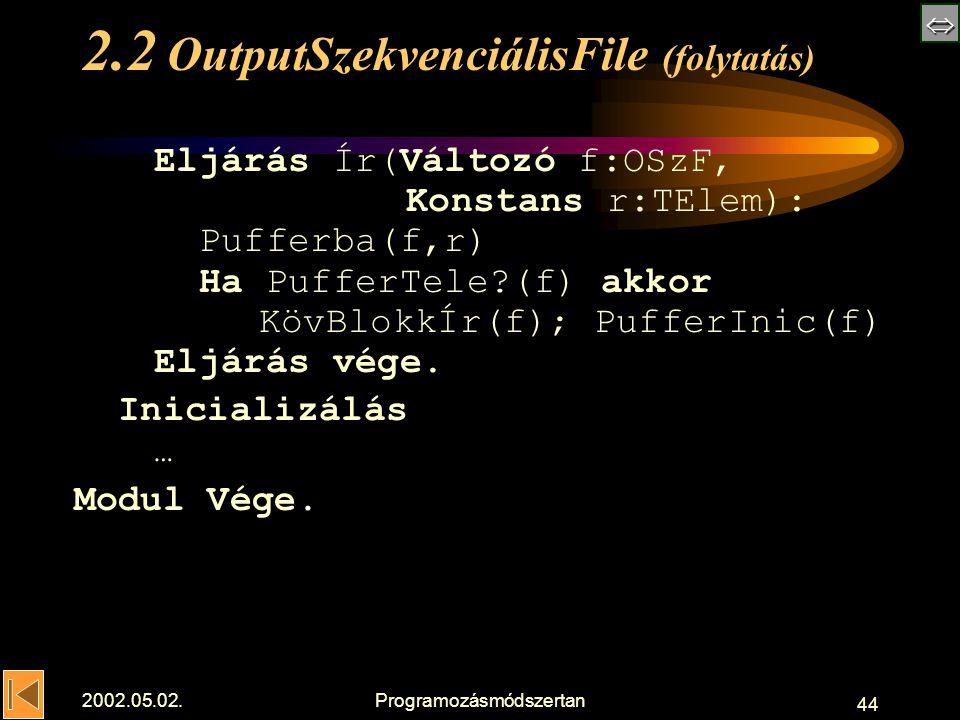  2002.05.02.Programozásmódszertan 44 2.2 OutputSzekvenciálisFile (folytatás) Eljárás Ír(Változó f:OSzF, Konstans r:TElem): Pufferba(f,r) Ha PufferTele (f) akkor KövBlokkÍr(f); PufferInic(f) Eljárás vége.