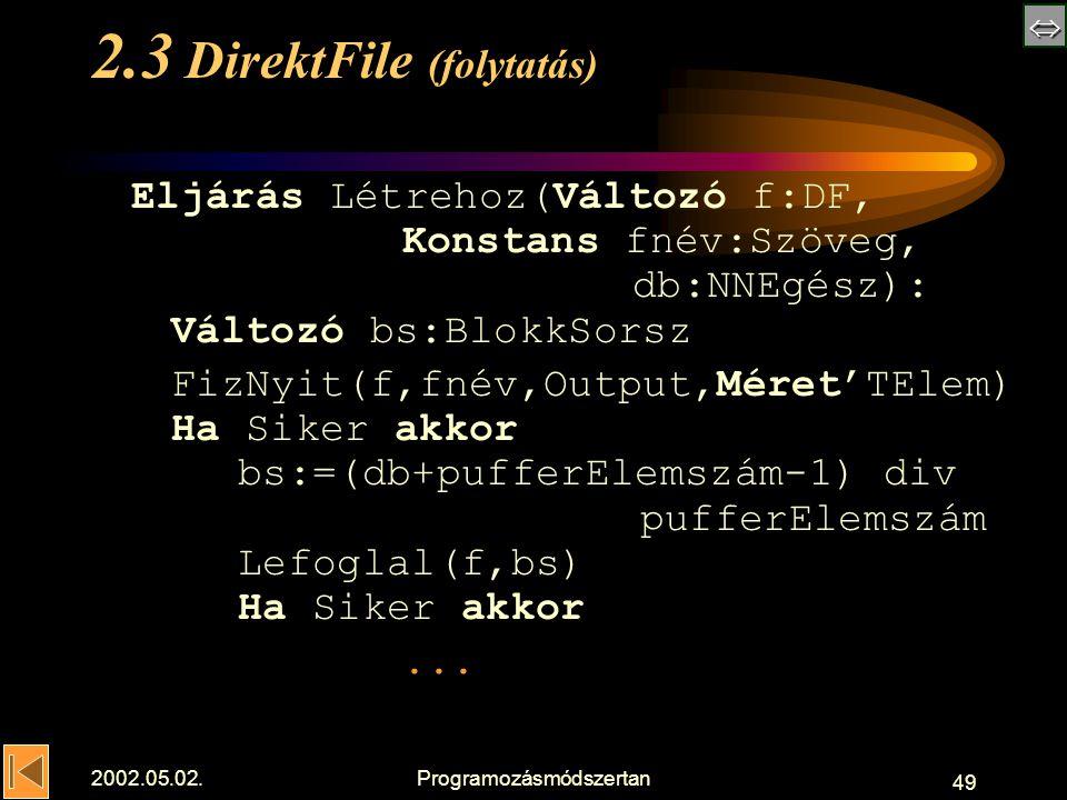  2002.05.02.Programozásmódszertan 49 2.3 DirektFile (folytatás) Eljárás Létrehoz(Változó f:DF, Konstans fnév:Szöveg, db:NNEgész): Változó bs:BlokkSorsz FizNyit(f,fnév,Output,Méret'TElem) Ha Siker akkor bs:=(db+pufferElemszám-1) div pufferElemszám Lefoglal(f,bs) Ha Siker akkor...