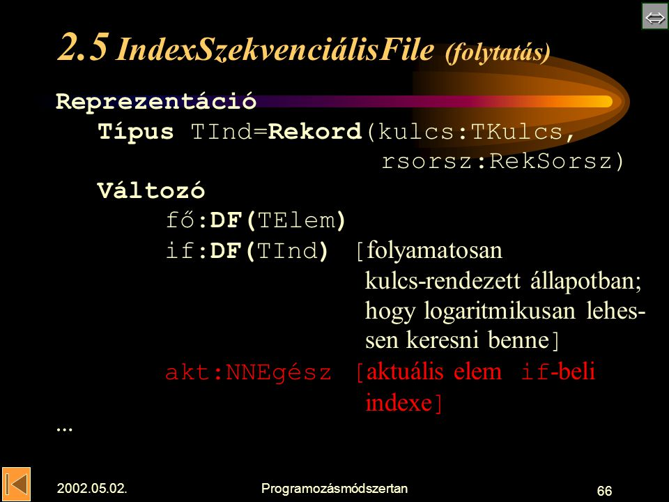  2002.05.02.Programozásmódszertan 66 2.5 IndexSzekvenciálisFile (folytatás) Reprezentáció Típus TInd=Rekord(kulcs:TKulcs, rsorsz:RekSorsz) Változó fő:DF(TElem) if:DF(TInd) [ folyamatosan kulcs-rendezett állapotban; hogy logaritmikusan lehes- sen keresni benne ] akt:NNEgész [ aktuális elem if -beli indexe ] …