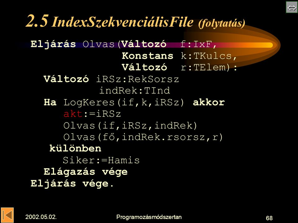  2002.05.02.Programozásmódszertan 68 2.5 IndexSzekvenciálisFile (folytatás) Eljárás Olvas(Változó f:IxF, Konstans k:TKulcs, Változó r:TElem): Változó iRSz:RekSorsz indRek:TInd Ha LogKeres(if,k,iRSz) akkor akt:=iRSz Olvas(if,iRSz,indRek) Olvas(fő,indRek.rsorsz,r) különben Siker:=Hamis Elágazás vége Eljárás vége.