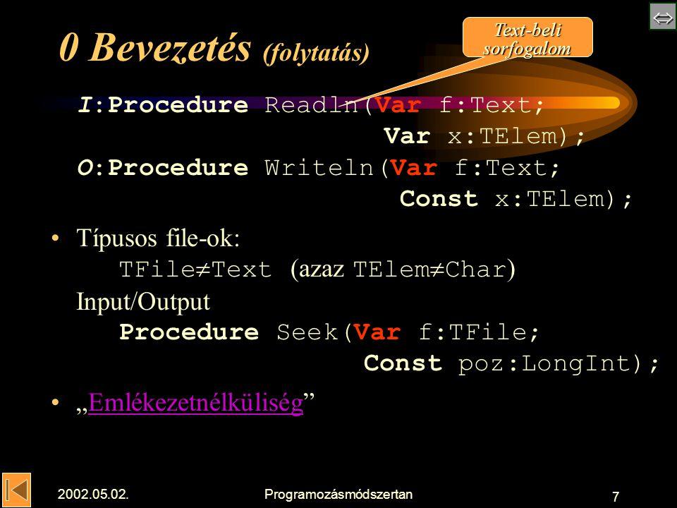 """ 2002.05.02.Programozásmódszertan 7 0 Bevezetés (folytatás) I:Procedure Readln(Var f:Text; Var x:TElem); O:Procedure Writeln(Var f:Text; Const x:TElem); Típusos file-ok: TFile  Text (azaz TElem  Char ) Input/Output Procedure Seek(Var f:TFile; Const poz:LongInt); """"Emlékezetnélküliség Emlékezetnélküliség Text-beli sorfogalom"""