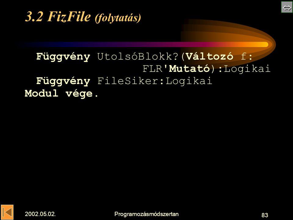  2002.05.02.Programozásmódszertan 83 3.2 FizFile (folytatás) Függvény UtolsóBlokk (Változó f: FLR Mutató):Logikai Függvény FileSiker:Logikai Modul vége.