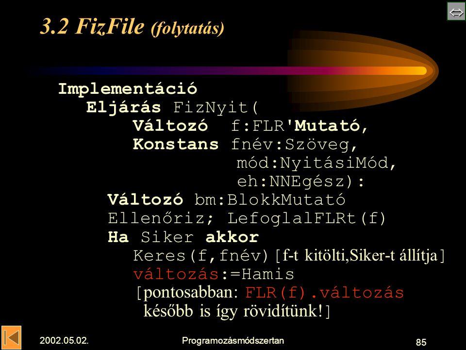  2002.05.02.Programozásmódszertan 85 3.2 FizFile (folytatás) Implementáció Eljárás FizNyit( Változó f:FLR Mutató, Konstans fnév:Szöveg, mód:NyitásiMód, eh:NNEgész): Változó bm:BlokkMutató Ellenőriz; LefoglalFLRt(f) Ha Siker akkor Keres(f,fnév)[ f-t kitölti,Siker-t állítja ] változás:=Hamis [ pontosabban: FLR(f).változás később is így rövidítünk.