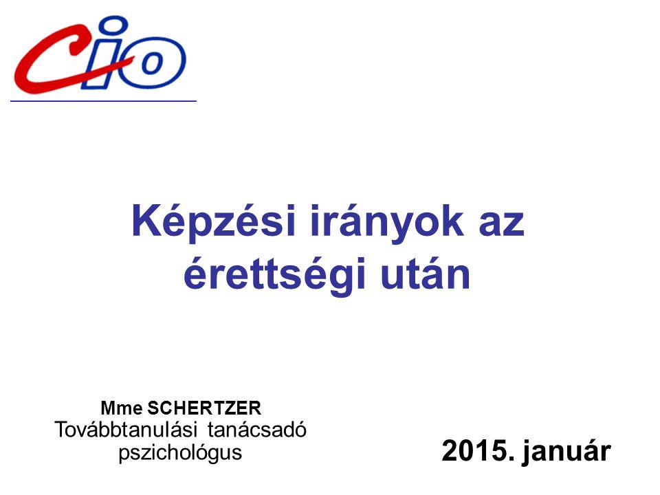 Képzési irányok az érettségi után 2015. január Mme SCHERTZER Továbbtanulási tanácsadó pszichológus