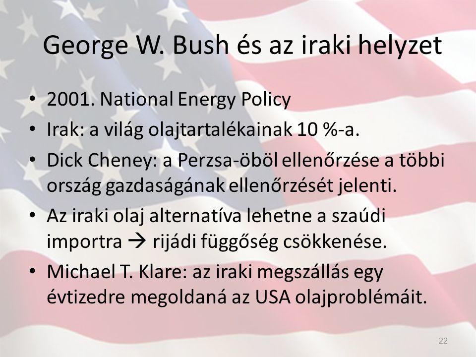 George W. Bush és az iraki helyzet 2001. National Energy Policy Irak: a világ olajtartalékainak 10 %-a. Dick Cheney: a Perzsa-öböl ellenőrzése a többi