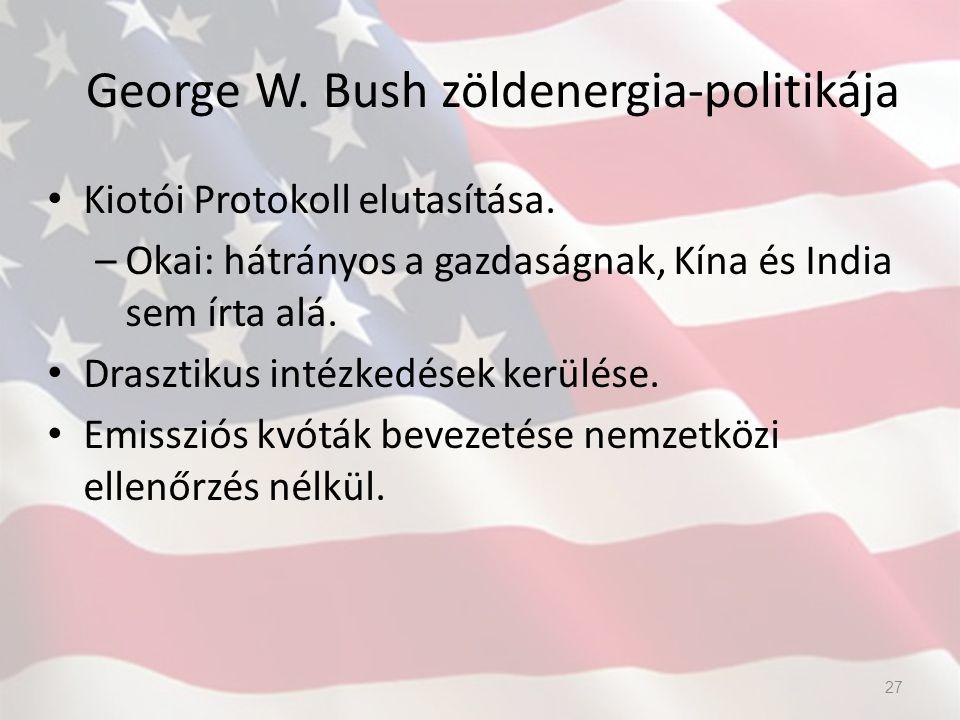George W. Bush zöldenergia-politikája Kiotói Protokoll elutasítása. –Okai: hátrányos a gazdaságnak, Kína és India sem írta alá. Drasztikus intézkedése