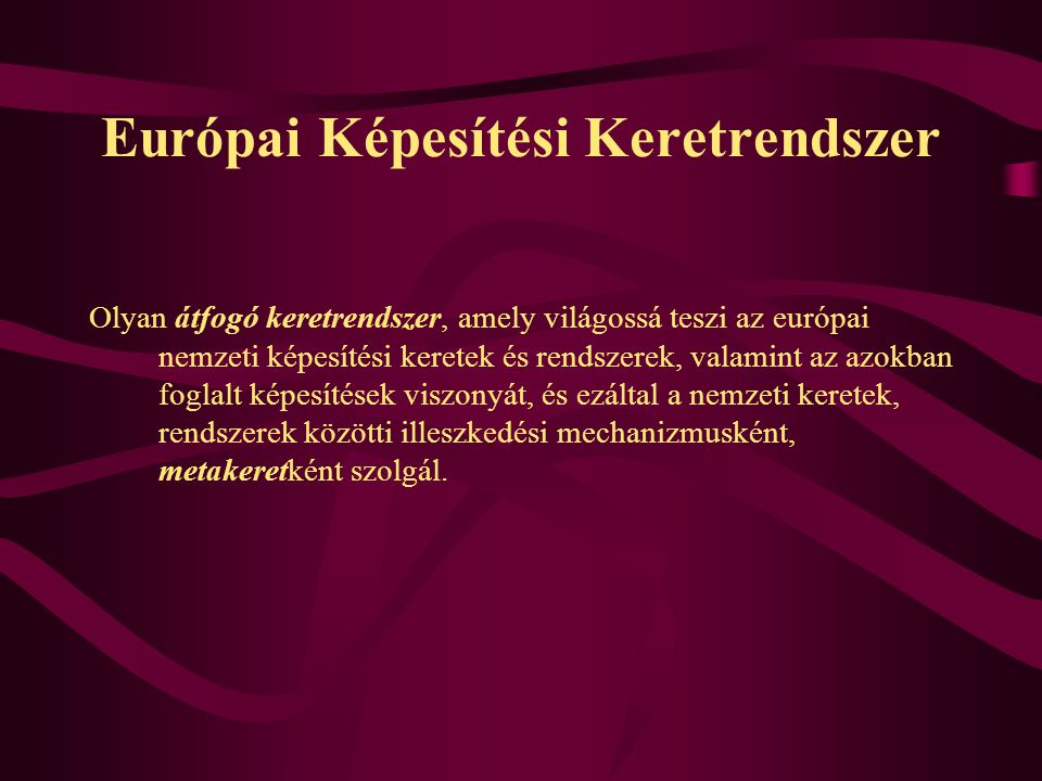 A nemzeti keretek és az Európai Képesítési Keretrendszer (EKKR) Nemzeti keret a hazai realitásokhoz igazodik a nemzeti hatóságok/szervezetek működtetik meghatározza milyen képesítések szerezhetők Leírja az adott oktatási rendszer képesítéseit és azok kapcsolódásait EKKR megkönnyíti a kölcsönös elismerést, a rendszerek közötti mozgást Tanulási kimenetekre épülő, semleges referenciapont meghatározza az új típusú nemzeti képesítési keretek általános szerkezetét