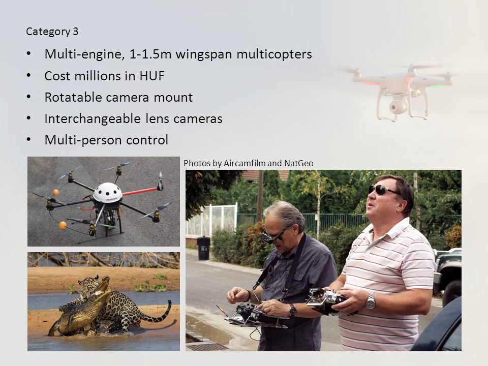 Category 3 Multi-engine, 1-1.5m wingspan multicopters Cost millions in HUF Rotatable camera mount Interchangeable lens cameras Multi-person control Photos by Aircamfilm and NatGeo