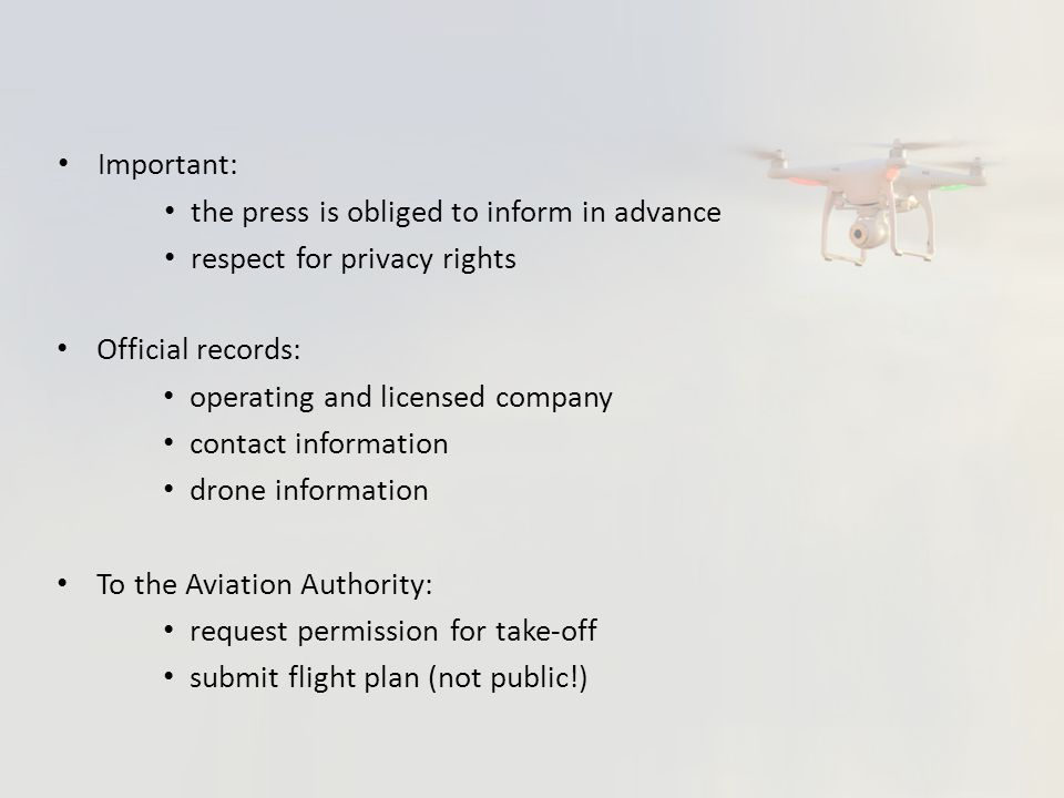 Official records: operating and licensed company contact information drone information To the Aviation Authority: request permission for take-off submit flight plan (not public!) Important: the press is obliged to inform in advance respect for privacy rights