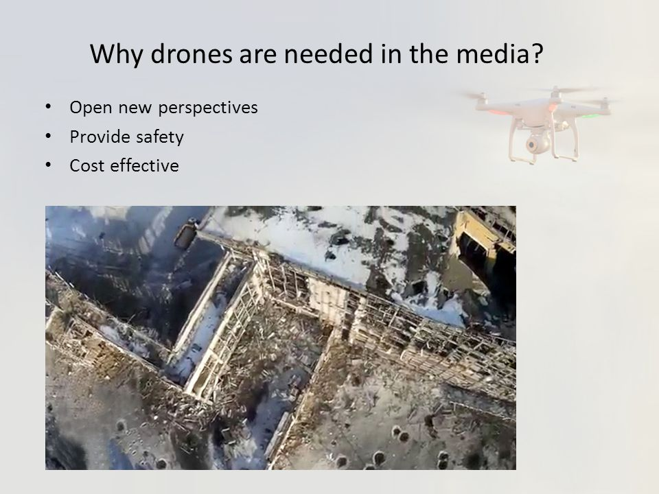 Why drones are needed in the media? Open new perspectives Provide safety Cost effective