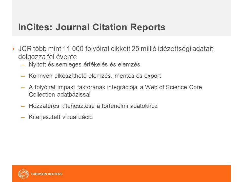 InCites: Journal Citation Reports JCR több mint 11 000 folyóirat cikkeit 25 millió idézettségi adatait dolgozza fel évente –Nyitott és semleges értékelés és elemzés –Könnyen elkészíthető elemzés, mentés és export –A folyóirat impakt faktorának integrációja a Web of Science Core Collection adatbázissal –Hozzáférés kiterjesztése a történelmi adatokhoz –Kiterjesztett vizualizáció