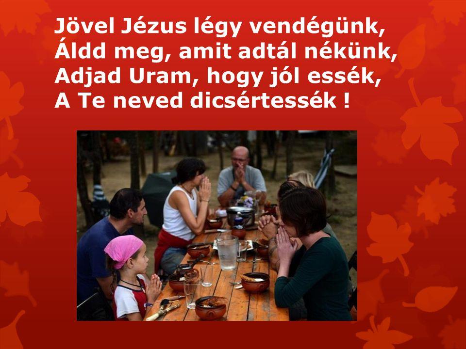 Jövel Jézus légy vendégünk, Áldd meg, amit adtál nékünk, Adjad Uram, hogy jól essék, A Te neved dicsértessék !