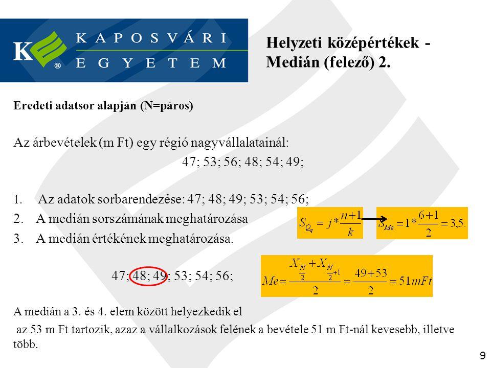 9 Helyzeti középértékek - Medián (felező) 2. Eredeti adatsor alapján (N=páros) Az árbevételek (m Ft) egy régió nagyvállalatainál: 47; 53; 56; 48; 54;