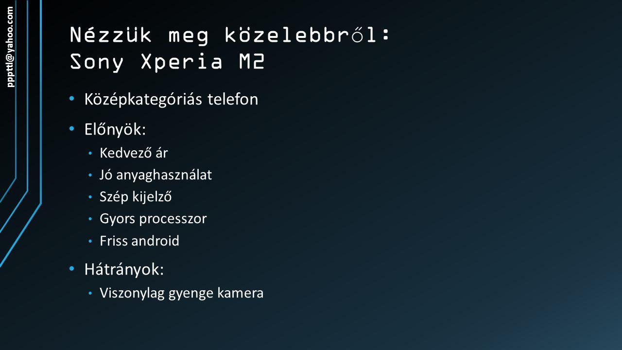 Nézzük meg közelebbr ő l: Sony Xperia M2 Középkategóriás telefon Előnyök: Kedvező ár Jó anyaghasználat Szép kijelző Gyors processzor Friss android Hát