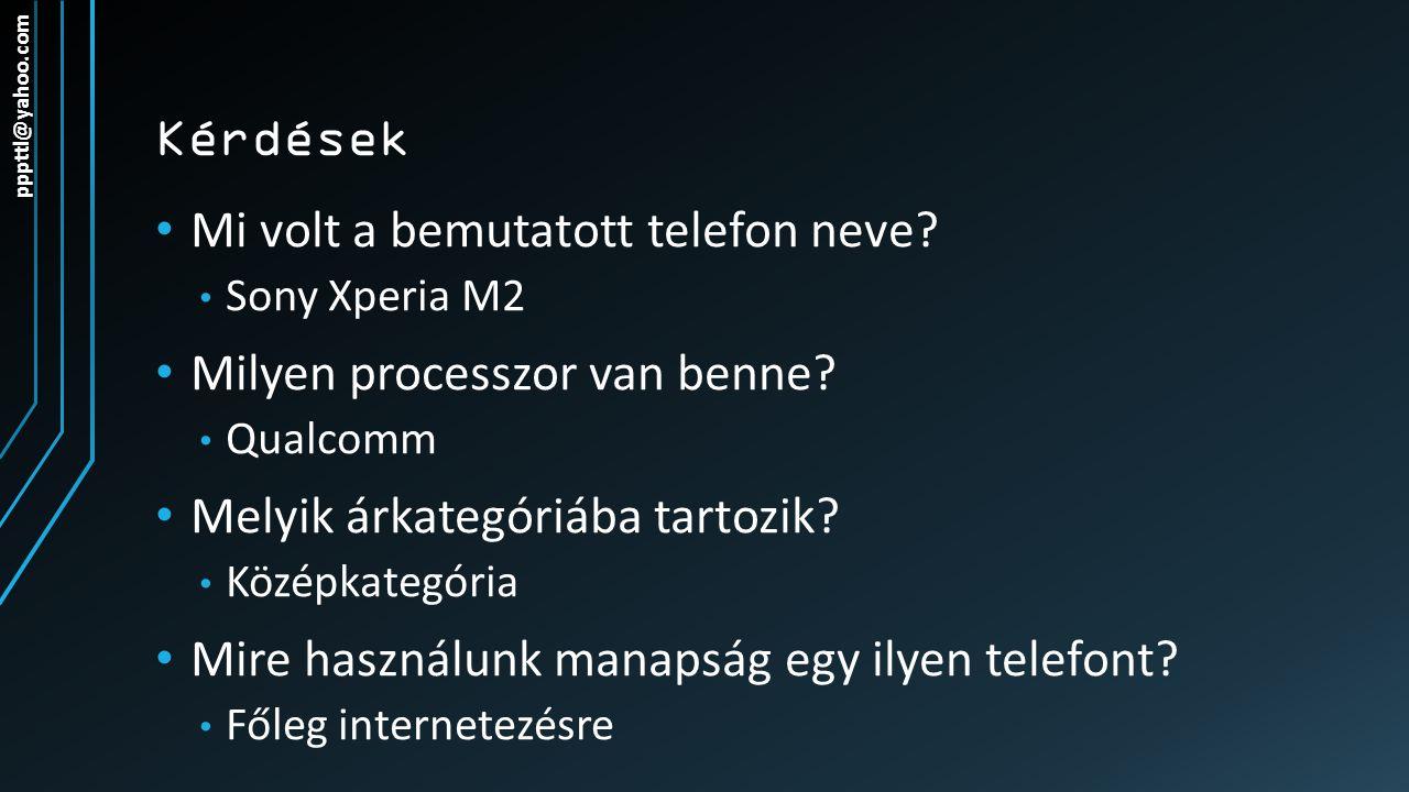Kérdések Mi volt a bemutatott telefon neve? Sony Xperia M2 Milyen processzor van benne? Qualcomm Melyik árkategóriába tartozik? Középkategória Mire ha
