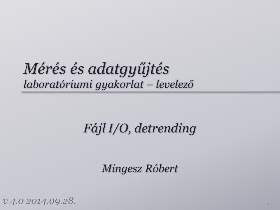Mérés és adatgyűjtés laboratóriumi gyakorlat – levelező Fájl I/O, detrending 1 Mingesz Róbert v 4.0 2014.09.28.
