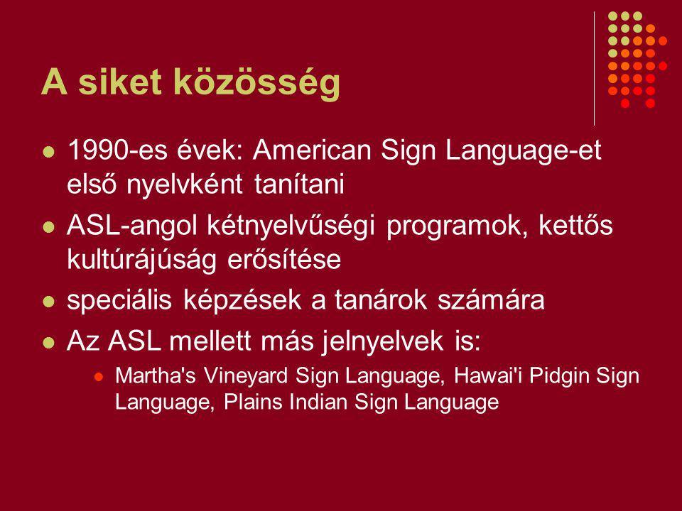 A siket közösség 1990-es évek: American Sign Language-et első nyelvként tanítani ASL-angol kétnyelvűségi programok, kettős kultúrájúság erősítése speciális képzések a tanárok számára Az ASL mellett más jelnyelvek is: Martha s Vineyard Sign Language, Hawai i Pidgin Sign Language, Plains Indian Sign Language
