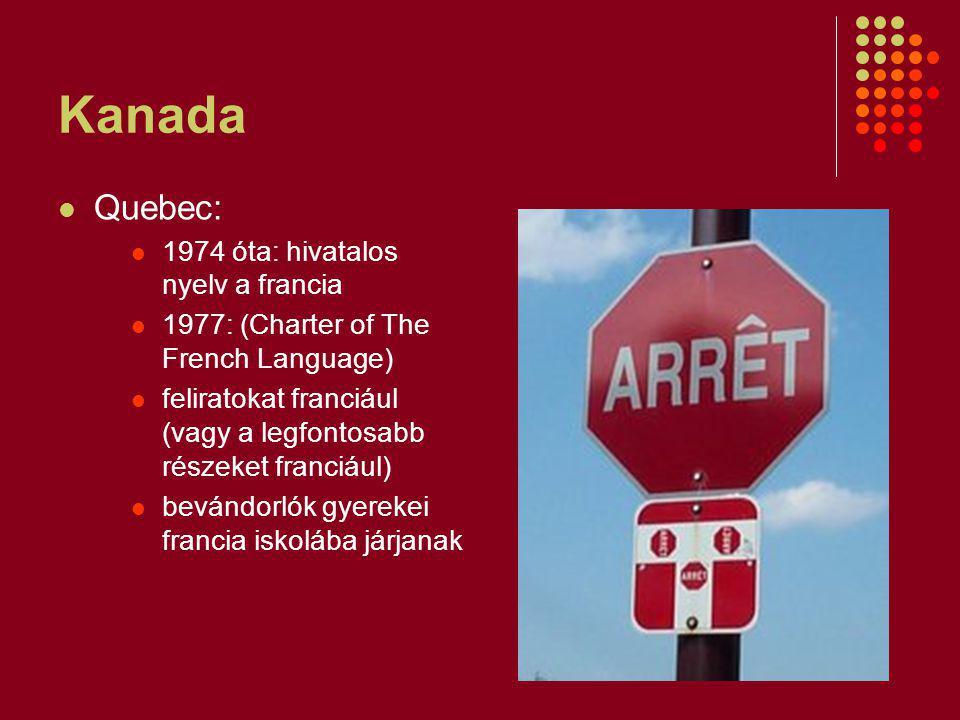 Kanada Quebec: 1974 óta: hivatalos nyelv a francia 1977: (Charter of The French Language) feliratokat franciául (vagy a legfontosabb részeket franciául) bevándorlók gyerekei francia iskolába járjanak