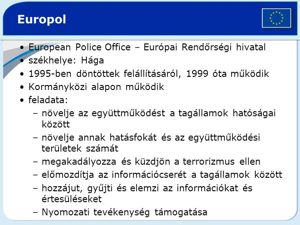 Europol European Police Office – Európai Rendőrségi hivatal székhelye: Hága 1995-ben döntöttek felállításáról, 1999 óta működik Kormányközi alapon működik feladata: –növelje az együttműködést a tagállamok hatóságai között –növelje annak hatásfokát és az együttműködési területek számát –megakadályozza és küzdjön a terrorizmus ellen –előmozdítja az információcserét a tagállamok között –hozzájut, gyűjti és elemzi az információkat és értesüléseket –Nyomozati tevékenység támogatása