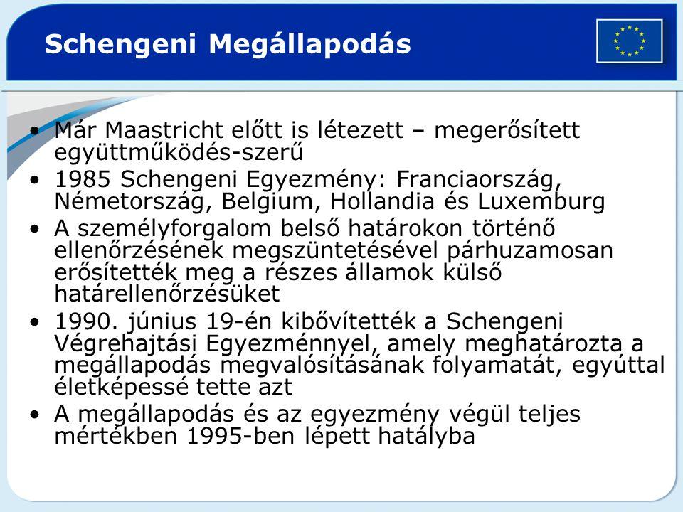 Schengeni Megállapodás Már Maastricht előtt is létezett – megerősített együttműködés-szerű 1985 Schengeni Egyezmény: Franciaország, Németország, Belgium, Hollandia és Luxemburg A személyforgalom belső határokon történő ellenőrzésének megszüntetésével párhuzamosan erősítették meg a részes államok külső határellenőrzésüket 1990.
