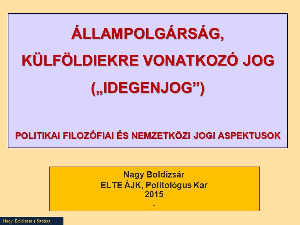"""Nagy Boldizsár előadása ÁLLAMPOLGÁRSÁG, KÜLFÖLDIEKRE VONATKOZÓ JOG (""""IDEGENJOG ) POLITIKAI FILOZÓFIAI ÉS NEMZETKÖZI JOGI ASPEKTUSOK Nagy Boldizsár ELTE ÁJK, Politológus Kar 2015."""