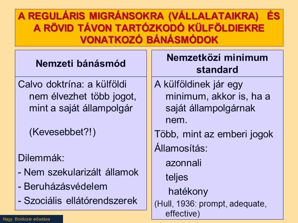 Nagy Boldizsár előadása A REGULÁRIS MIGRÁNSOKRA (VÁLLALATAIKRA) ÉS A RÖVID TÁVON TARTÓZKODÓ KÜLFÖLDIEKRE VONATKOZÓ BÁNÁSMÓDOK Nemzeti bánásmód Calvo doktrína: a külföldi nem élvezhet több jogot, mint a saját állampolgár (Kevesebbet?!) Dilemmák: - Nem szekularizált államok - Beruházásvédelem - Szociális ellátórendszerek Nemzetközi minimum standard A külföldinek jár egy minimum, akkor is, ha a saját állampolgárnak nem.