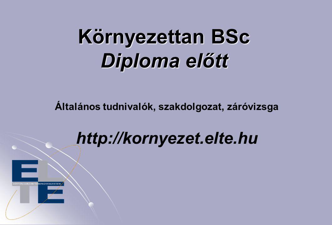 Környezettan BSc Diploma előtt Általános tudnivalók, szakdolgozat, záróvizsga http://kornyezet.elte.hu