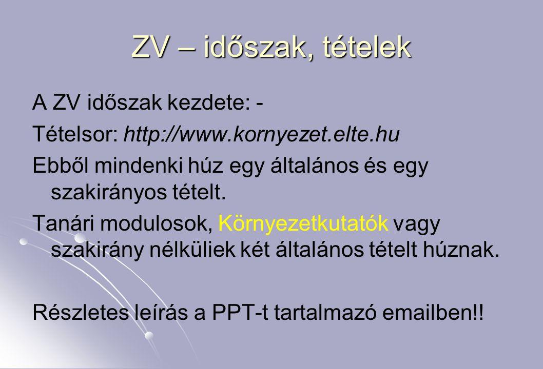 ZV – időszak, tételek A ZV időszak kezdete: - Tételsor: http://www.kornyezet.elte.hu Ebből mindenki húz egy általános és egy szakirányos tételt.