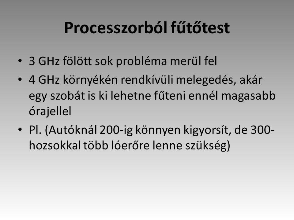 Processzorból fűtőtest 3 GHz fölött sok probléma merül fel 4 GHz környékén rendkívüli melegedés, akár egy szobát is ki lehetne fűteni ennél magasabb ó