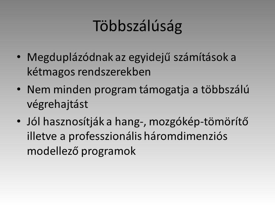 Többszálúság Megduplázódnak az egyidejű számítások a kétmagos rendszerekben Nem minden program támogatja a többszálú végrehajtást Jól hasznosítják a hang-, mozgókép-tömörítő illetve a professzionális háromdimenziós modellező programok