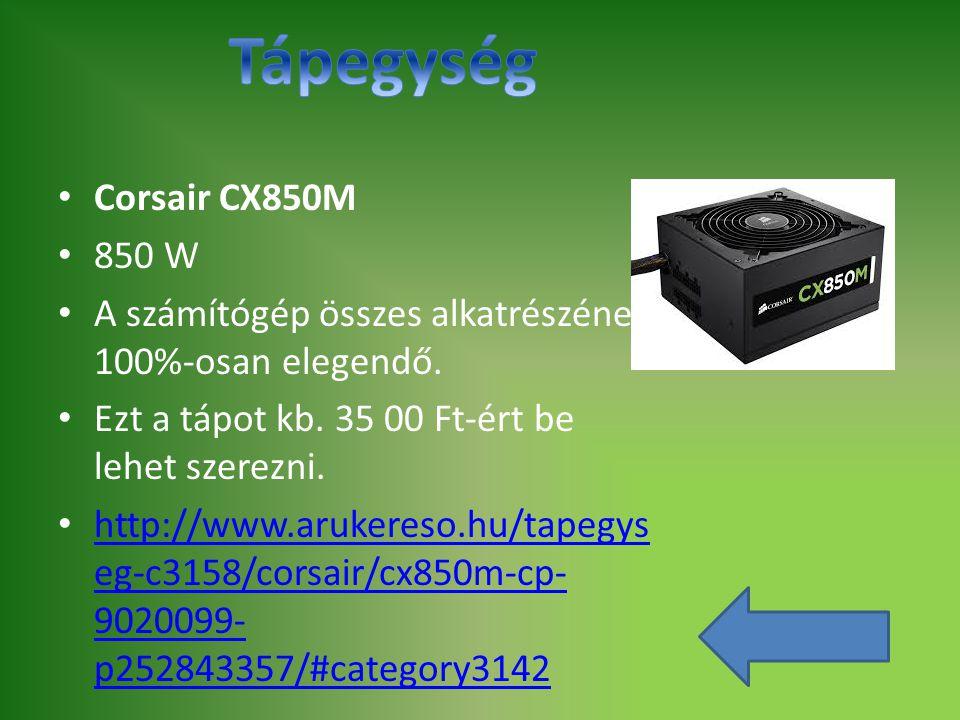 Corsair CX850M 850 W A számítógép összes alkatrészének 100%-osan elegendő. Ezt a tápot kb. 35 00 Ft-ért be lehet szerezni. http://www.arukereso.hu/tap