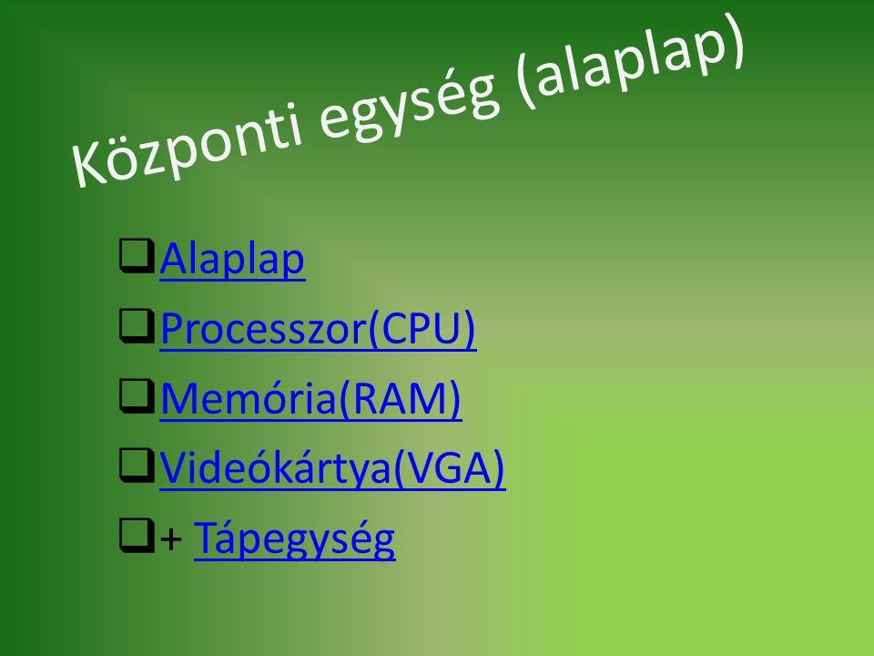 Központi egység (alaplap)  Alaplap Alaplap  Processzor(CPU) Processzor(CPU)  Memória(RAM) Memória(RAM)  Videókártya(VGA) Videókártya(VGA)  + Tápe
