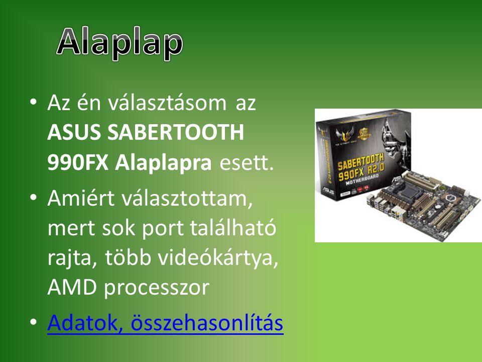 Az én választásom az ASUS SABERTOOTH 990FX Alaplapra esett. Amiért választottam, mert sok port található rajta, több videókártya, AMD processzor Adato